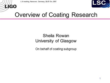 L-V meeting, Hannover, Germany, 22-25 Oct, 2007 1 Overview of Coating Research Sheila Rowan University of Glasgow On behalf of coating subgroup.