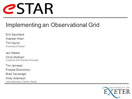 Implementing an Observational Grid Eric Saunders Alasdair Allan Tim Naylor University of Exeter Iain Steele Chris Mottram Liverpool John Moores University.