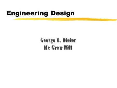 Engineering Design George E. Dieter Mc Graw Hill.