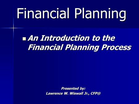 Financial Planning Financial Planning An Introduction to the Financial Planning Process An Introduction to the Financial Planning Process Presented by: