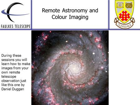 Remote Astronomy and Colour Imaging During these sessions you will learn how to make images from your own remote telescope observation just like this one.