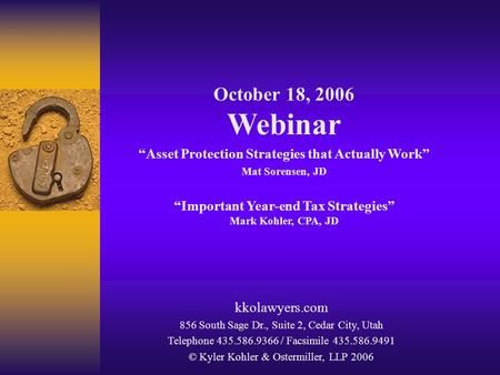 "October 18, 2006 Webinar ""Asset Protection Strategies that Actually Work"" Mat Sorensen, JD ""Important Year-end Tax Strategies"" Mark Kohler, CPA, JD kkolawyers.com."