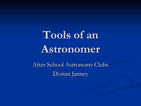 Tools of an Astronomer After School Astronomy Clubs Dorian Janney.