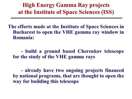 High Energy Gamma Ray projects at the Institute of Space Sciences (ISS) The efforts made at the Institute of Space Sciences in Bucharest to open the VHE.