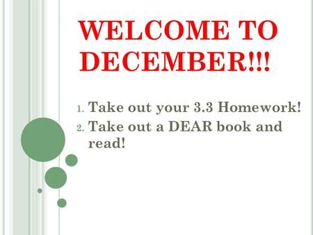 WELCOME TO DECEMBER!!! 1. Take out your 3.3 Homework! 2. Take out a DEAR book and read!