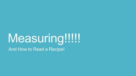Measuring!!!!! And How to Read a Recipe!. Objective Be able to read and interpret the abbreviations on a recipe Be able to understand and interpret the.