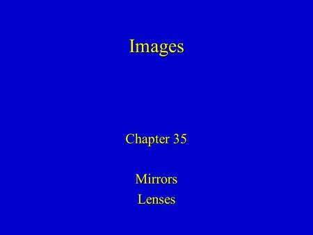 Chapter 35 MirrorsLenses Images. We will use geometrical optics: light propagates in straight lines until its direction is changed by reflection or refraction.