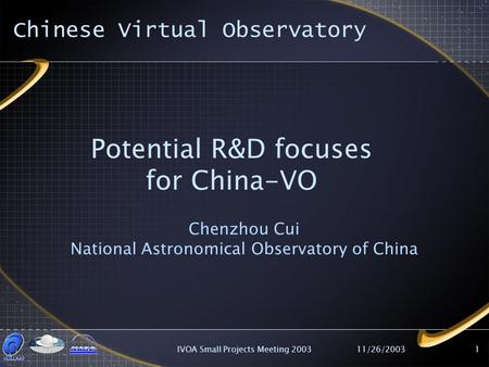 11/26/2003IVOA Small Projects Meeting 20031 Potential R&D focuses for China-VO Chenzhou Cui National Astronomical Observatory of China Chinese Virtual.