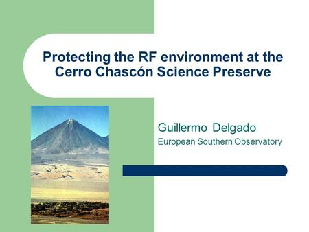 Protecting the RF environment at the Cerro Chascón Science Preserve Guillermo Delgado European Southern Observatory.