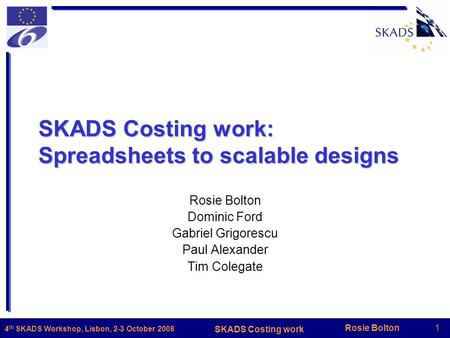 Rosie Bolton1 SKADS Costing work 4 th SKADS Workshop, Lisbon, 2-3 October 2008 SKADS Costing work: Spreadsheets to scalable designs Rosie Bolton Dominic.