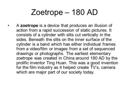 Zoetrope – 180 AD A zoetrope is a <strong>device</strong> that produces an illusion of action from a rapid succession of static pictures. It consists of a cylinder with.