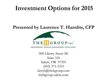 Investment Options for 2015 Presented by Laurence T. Hanslits, CFP 500 Liberty Street SE Suite 310 Salem, OR 97301 (503) 371-3333