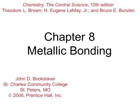 Chapter 8 Metallic Bonding Chemistry, The Central Science, 10th edition Theodore L. Brown; H. Eugene LeMay, Jr.; and Bruce E. Bursten John D. Bookstaver.