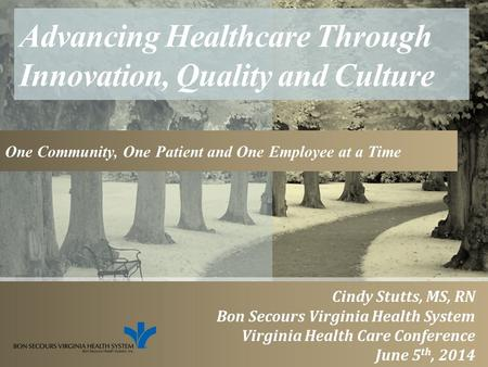 Advancing Healthcare Through Innovation, Quality and Culture One Community, One Patient and One Employee at a Time Cindy Stutts, MS, RN Bon Secours Virginia.