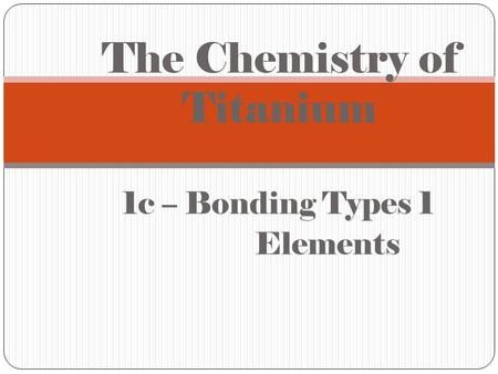 1c – Bonding Types 1 Elements The Chemistry of Titanium.