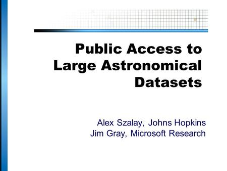 Public Access to Large Astronomical Datasets Alex Szalay, Johns Hopkins Jim Gray, Microsoft Research.