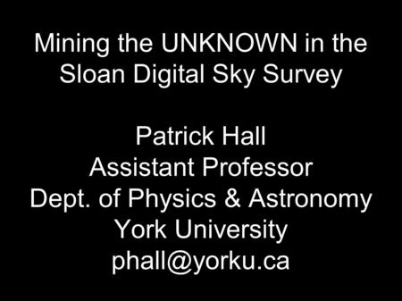 Mining the UNKNOWN in the Sloan Digital Sky Survey Patrick Hall Assistant Professor Dept. of Physics & Astronomy York University