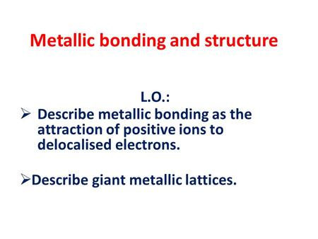 Metallic bonding and structure L.O.:  Describe metallic bonding as the attraction of positive ions to delocalised electrons.  Describe giant metallic.