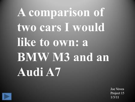 A comparison of two cars I would like to own: a BMW M3 and an Audi A7 Joe Voves Project 15 1/3/11.