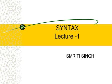 SYNTAX Lecture -1 SMRITI SINGH. Syntax A term for the study of the rules governing the way words are combined to form sentences in a language. In this.