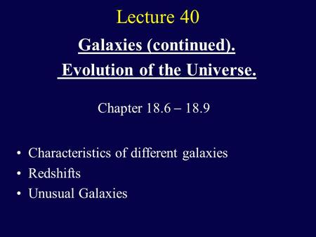 Lecture 40 Galaxies (continued). Evolution of the Universe. Characteristics of different galaxies Redshifts Unusual Galaxies Chapter 18.6  18.9.
