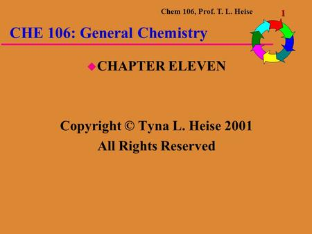 Chem 106, Prof. T. L. Heise 1 CHE 106: General Chemistry  CHAPTER ELEVEN Copyright © Tyna L. Heise 2001 All Rights Reserved.
