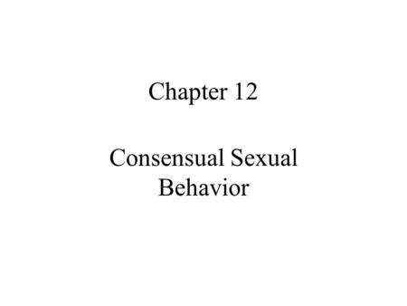 Chapter 12 Consensual Sexual Behavior. Quote for the day Making love to a woman is like buying a piece of real estate - location, location, location.