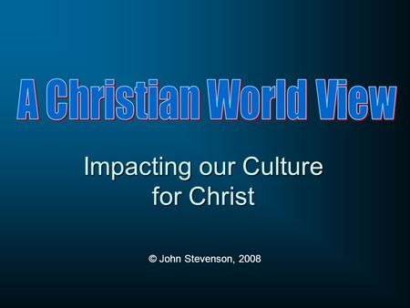 Impacting our Culture for Christ © John Stevenson, 2008.