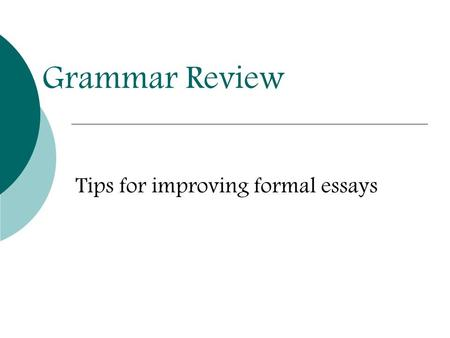 Grammar Review Tips for improving formal essays. Present Tense vs. Present Progressive  PRESENT PROGRESSIVE continuing action formed with the helping.