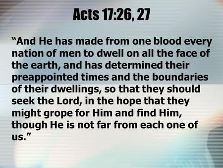 "Acts 17:26, 27 ""And He has made from one blood every nation of men to dwell on all the face of the earth, and has determined their preappointed times and."