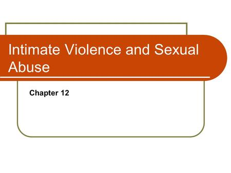 Intimate Violence and Sexual Abuse Chapter 12. CHAPTER OUTLINE Intimate Violence and Family Violence Models of Family Violence Women and Men as Victims.