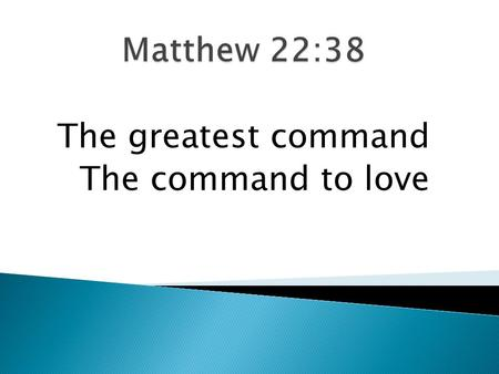 Matthew 22:38 The greatest command The command to love.