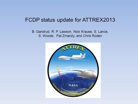FCDP status update for ATTREX2013 B. Gandrud, R. P. Lawson, Nick Krause, S. Lance, S. Woods, Pat Zmarzly, and Chris Roden.