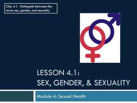 LESSON 4.1: SEX, GENDER, & SEXUALITY Module 4: Sexual Health Obj. 4.1: Distinguish between the terms sex, gender, and sexuality.