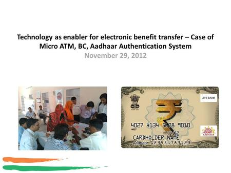 Technology as enabler for electronic benefit transfer – Case of Micro ATM, BC, Aadhaar Authentication System November 29, 2012 1.