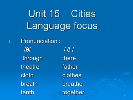 1 Unit 15 Cities Language focus I. Pronunciation : /θ/ / ð / /θ/ / ð / throughthere throughthere theatrefather clothclothes breathbreathe tenthtogether.