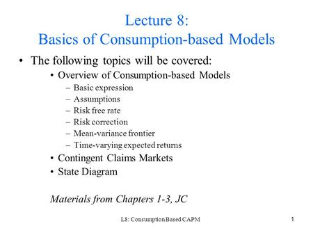 L8: Consumption Based CAPM1 Lecture 8: Basics of Consumption-based Models The following topics will be covered: Overview of Consumption-based Models –Basic.