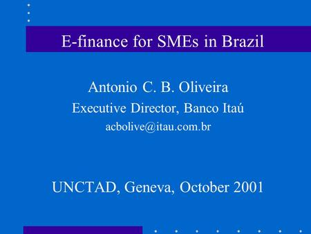 E-finance for SMEs in Brazil Antonio C. B. Oliveira Executive Director, Banco Itaú UNCTAD, Geneva, October 2001.