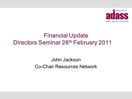 Financial Update Directors Seminar 28 th February 2011 John Jackson Co-Chair Resources Network.