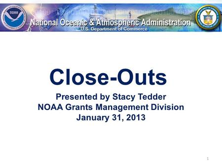 Close-Outs Presented by Stacy Tedder NOAA Grants Management Division January 31, 2013 1.