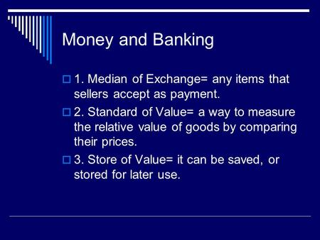 Money and Banking  1. Median of Exchange= any items that sellers accept as payment.  2. Standard of Value= a way to measure the relative value of goods.