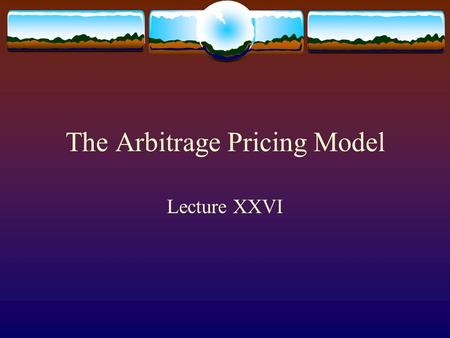 The Arbitrage Pricing Model Lecture XXVI. A Single Factor Model  Abstracting away from the specific form of the CAPM model, we posit a single factor.