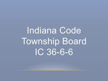 Indiana Code Township Board IC 36-6-6. Township Board & Term of Office IC 36-6-6-2 The township board shall consist of three members* Term of office is.