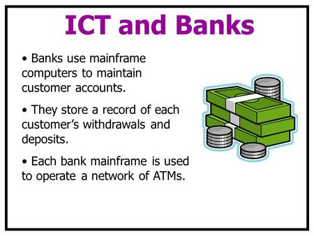 ICT and Banks Banks use mainframe computers to maintain customer accounts. They store a record of each customer's withdrawals and deposits. Each bank mainframe.
