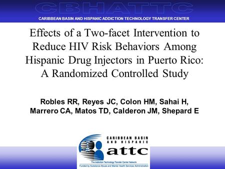 CARIBBEAN BASIN AND HISPANIC ADDICTION TECHNOLOGY TRANSFER CENTER Effects of a Two-facet Intervention to Reduce HIV Risk Behaviors Among Hispanic Drug.