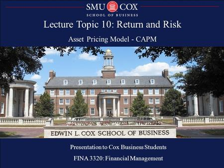 Lecture Topic 10: Return and Risk Asset Pricing Model - CAPM Presentation to Cox MBA Students FINA 6214: International Financial Markets Presentation to.