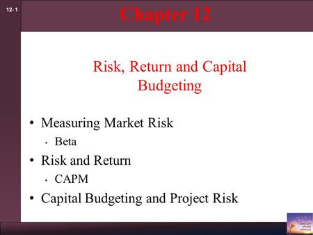 12- 1 Chapter 12 Risk, Return and Capital Budgeting Measuring Market Risk Beta Risk and Return CAPM Capital Budgeting and Project Risk.