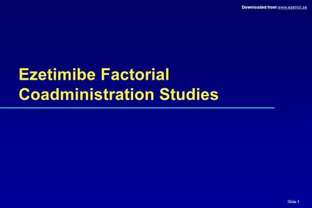 Slide 1 Downloaded from www.ezetrol.aewww.ezetrol.ae Ezetimibe Factorial Coadministration Studies.