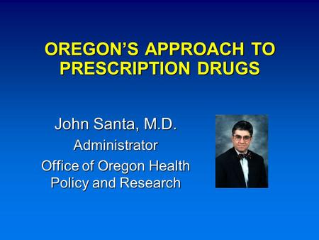 OREGON'S APPROACH TO PRESCRIPTION DRUGS John Santa, M.D. Administrator Office of Oregon Health Policy and Research.
