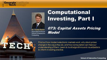 Dr. Tucker Balch Associate Professor School of Interactive Computing Computational Investing, Part I 073: Capital Assets Pricing Model Find out how modern.